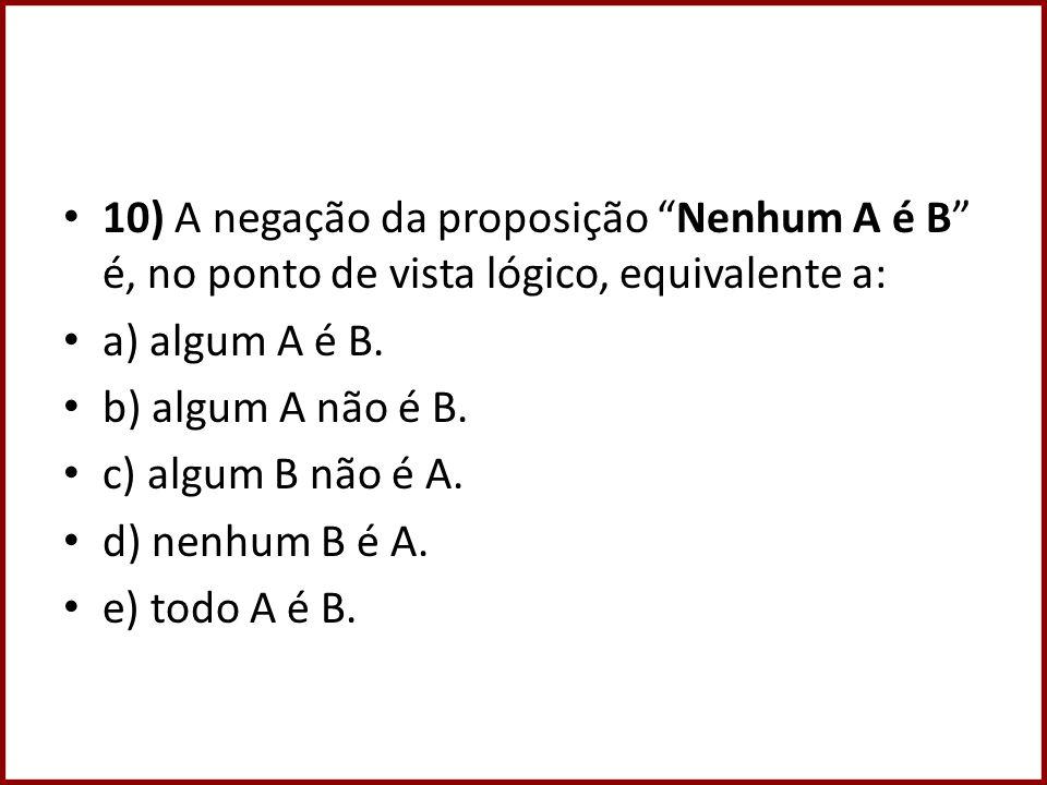 10) A negação da proposição Nenhum A é B é, no ponto de vista lógico, equivalente a: a) algum A é B. b) algum A não é B. c) algum B não é A. d) nenhum