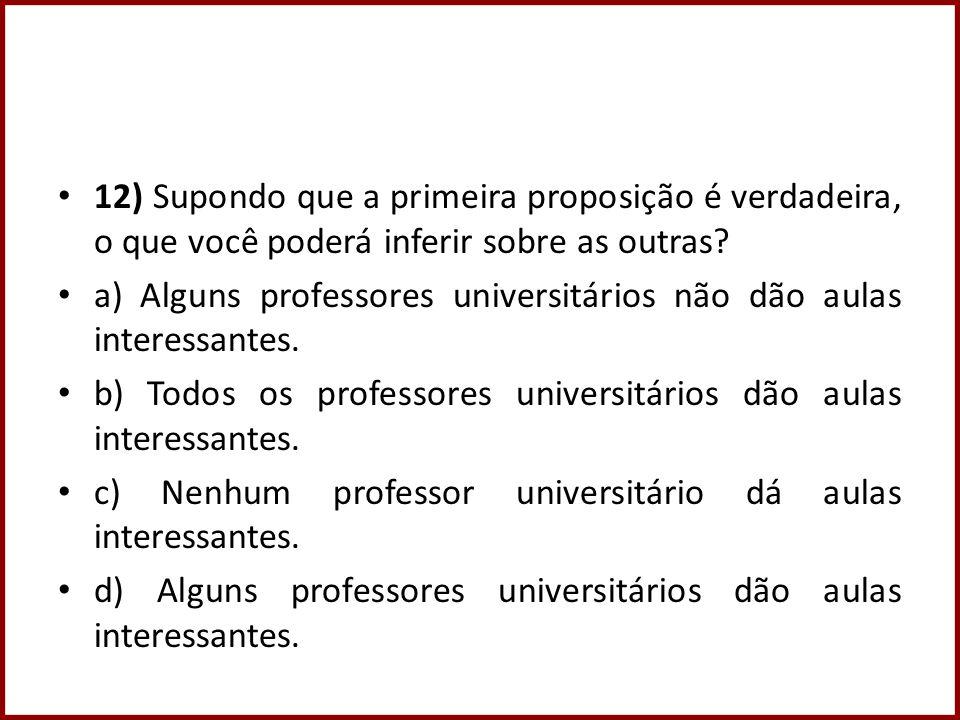 12) Supondo que a primeira proposição é verdadeira, o que você poderá inferir sobre as outras? a) Alguns professores universitários não dão aulas inte
