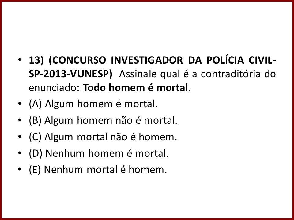 13) (CONCURSO INVESTIGADOR DA POLÍCIA CIVIL- SP-2013-VUNESP) Assinale qual é a contraditória do enunciado: Todo homem é mortal. (A) Algum homem é mort