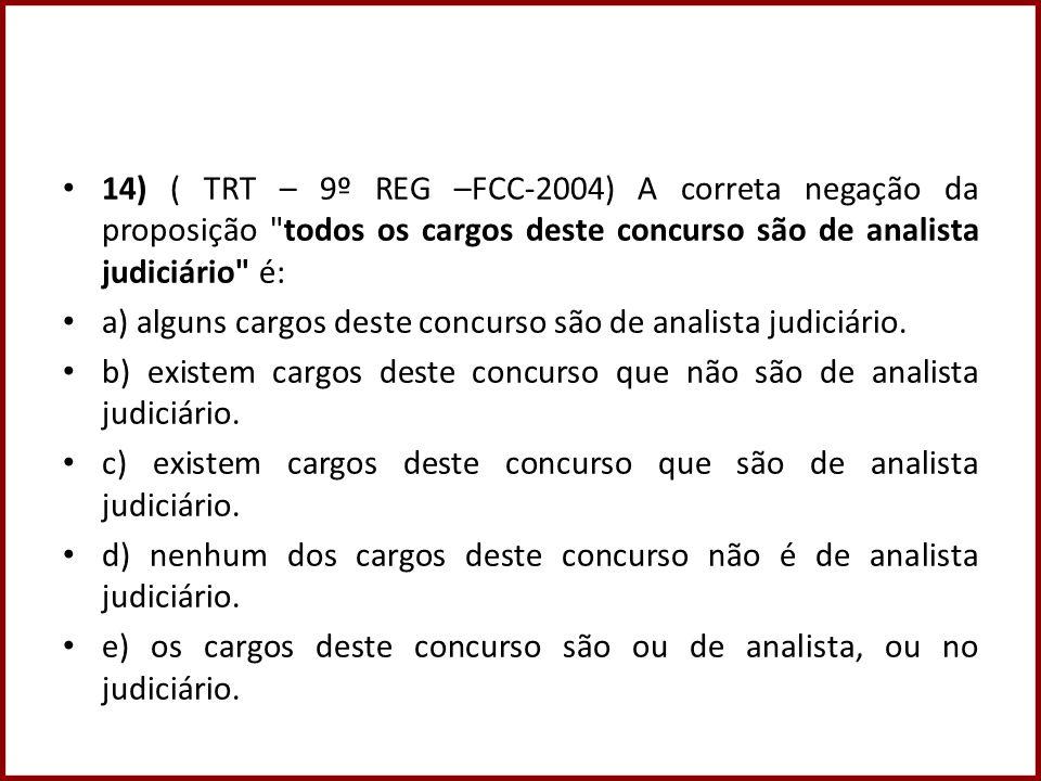 14) ( TRT – 9º REG –FCC-2004) A correta negação da proposição todos os cargos deste concurso são de analista judiciário é: a) alguns cargos deste concurso são de analista judiciário.