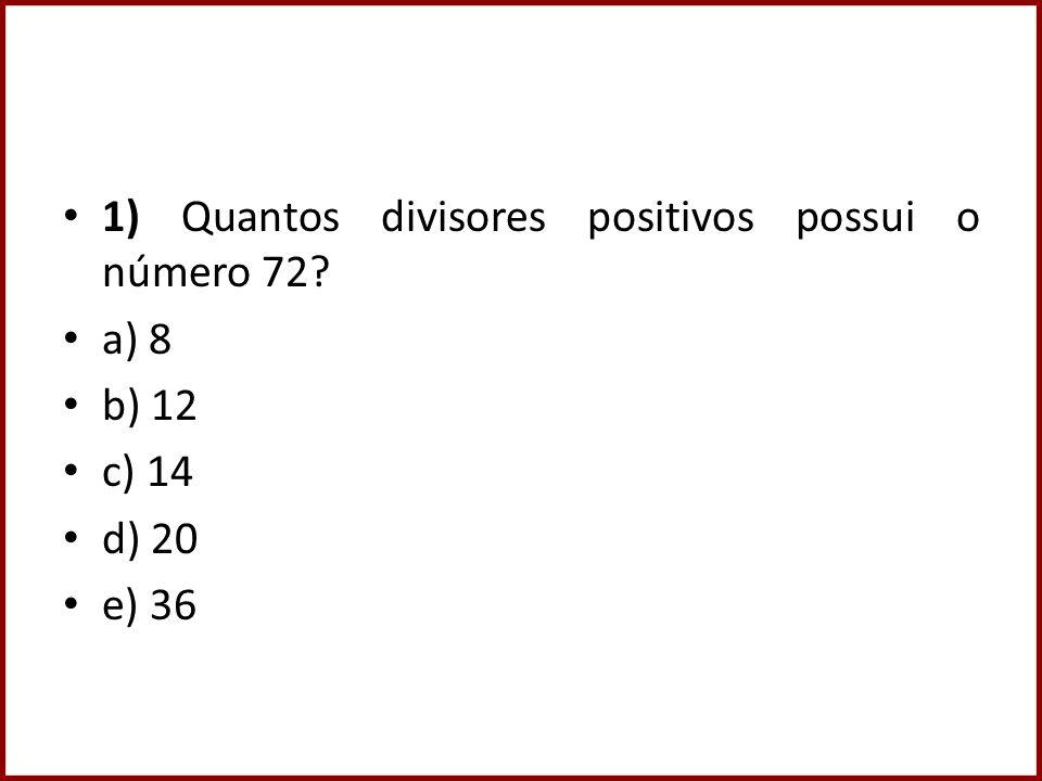 1) Quantos divisores positivos possui o número 72? a) 8 b) 12 c) 14 d) 20 e) 36