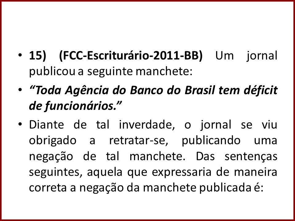 15) (FCC-Escriturário-2011-BB) Um jornal publicou a seguinte manchete: Toda Agência do Banco do Brasil tem déficit de funcionários. Diante de tal inve