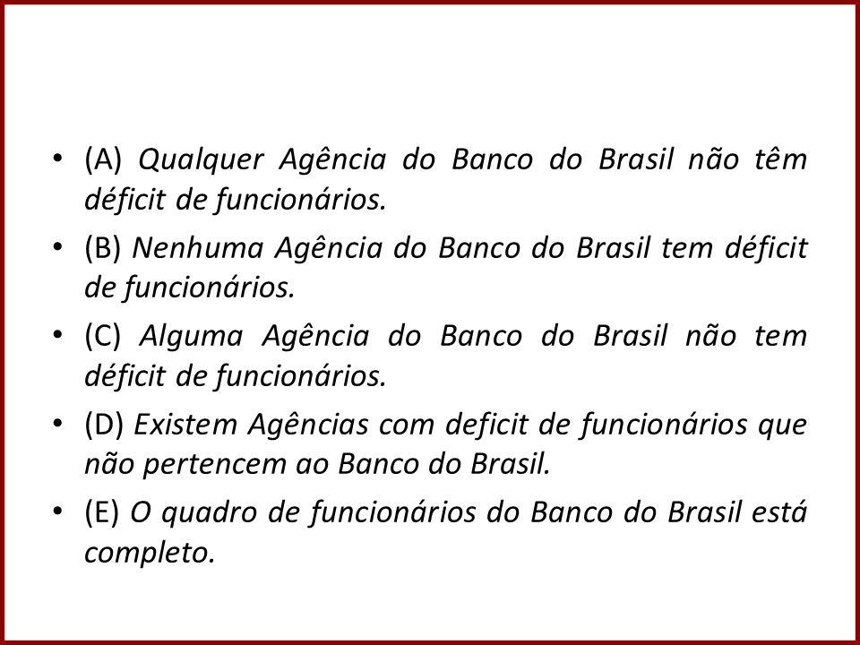 (A) Qualquer Agência do Banco do Brasil não têm déficit de funcionários. (B) Nenhuma Agência do Banco do Brasil tem déficit de funcionários. (C) Algum