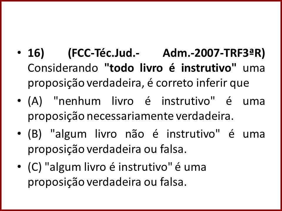 16) (FCC-Téc.Jud.- Adm.-2007-TRF3ªR) Considerando todo livro é instrutivo uma proposição verdadeira, é correto inferir que (A) nenhum livro é instrutivo é uma proposição necessariamente verdadeira.