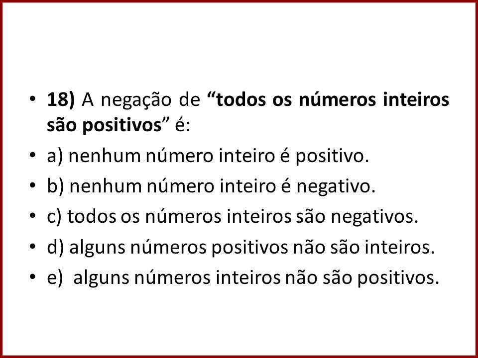 18) A negação de todos os números inteiros são positivos é: a) nenhum número inteiro é positivo. b) nenhum número inteiro é negativo. c) todos os núme