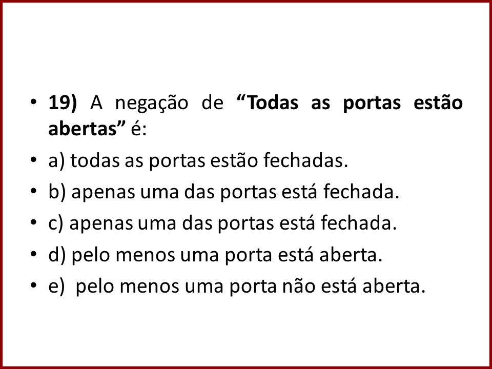 19) A negação de Todas as portas estão abertas é: a) todas as portas estão fechadas.