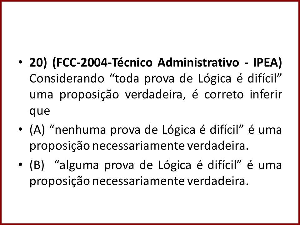 20) (FCC-2004-Técnico Administrativo - IPEA) Considerando toda prova de Lógica é difícil uma proposição verdadeira, é correto inferir que (A) nenhuma prova de Lógica é difícil é uma proposição necessariamente verdadeira.