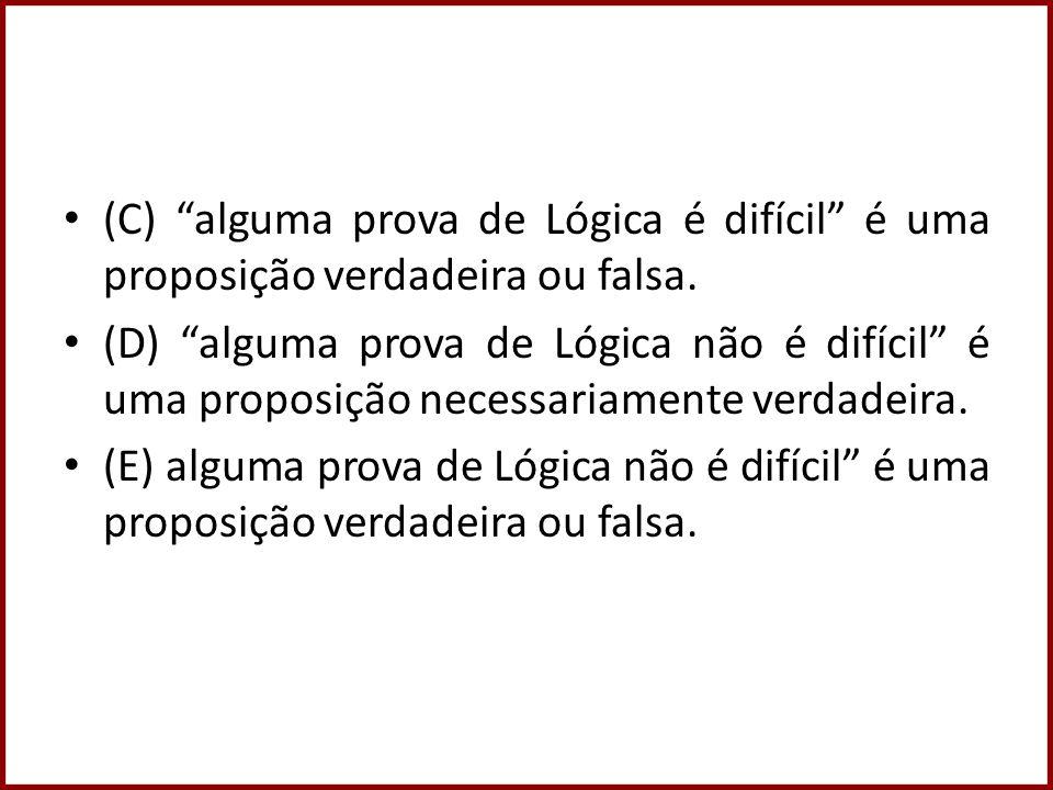 (C) alguma prova de Lógica é difícil é uma proposição verdadeira ou falsa. (D) alguma prova de Lógica não é difícil é uma proposição necessariamente v