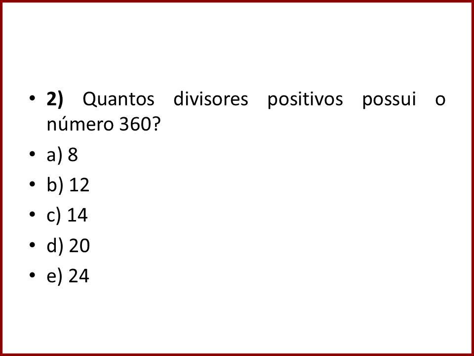 2) Quantos divisores positivos possui o número 360? a) 8 b) 12 c) 14 d) 20 e) 24