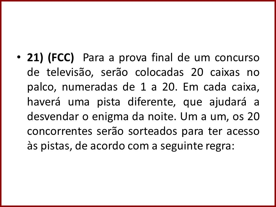 21) (FCC) Para a prova final de um concurso de televisão, serão colocadas 20 caixas no palco, numeradas de 1 a 20. Em cada caixa, haverá uma pista dif