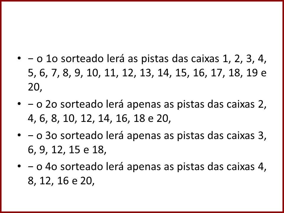 o 1o sorteado lerá as pistas das caixas 1, 2, 3, 4, 5, 6, 7, 8, 9, 10, 11, 12, 13, 14, 15, 16, 17, 18, 19 e 20, o 2o sorteado lerá apenas as pistas das caixas 2, 4, 6, 8, 10, 12, 14, 16, 18 e 20, o 3o sorteado lerá apenas as pistas das caixas 3, 6, 9, 12, 15 e 18, o 4o sorteado lerá apenas as pistas das caixas 4, 8, 12, 16 e 20,