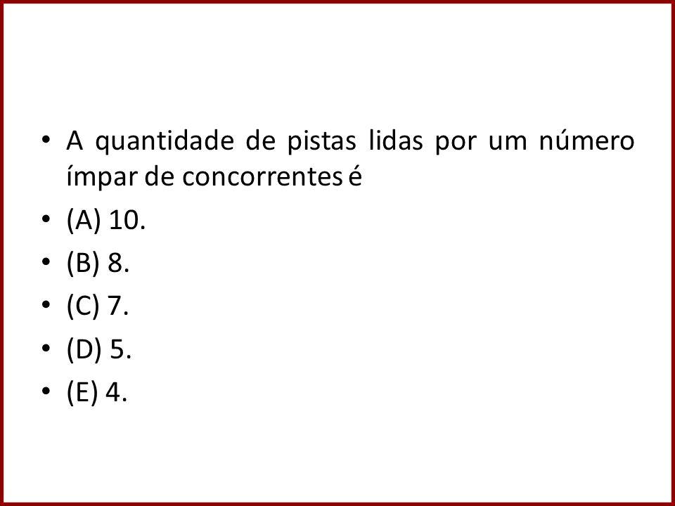 A quantidade de pistas lidas por um número ímpar de concorrentes é (A) 10. (B) 8. (C) 7. (D) 5. (E) 4.