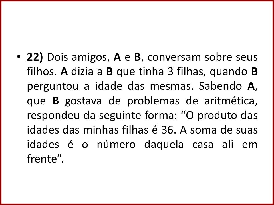 22) Dois amigos, A e B, conversam sobre seus filhos. A dizia a B que tinha 3 filhas, quando B perguntou a idade das mesmas. Sabendo A, que B gostava d
