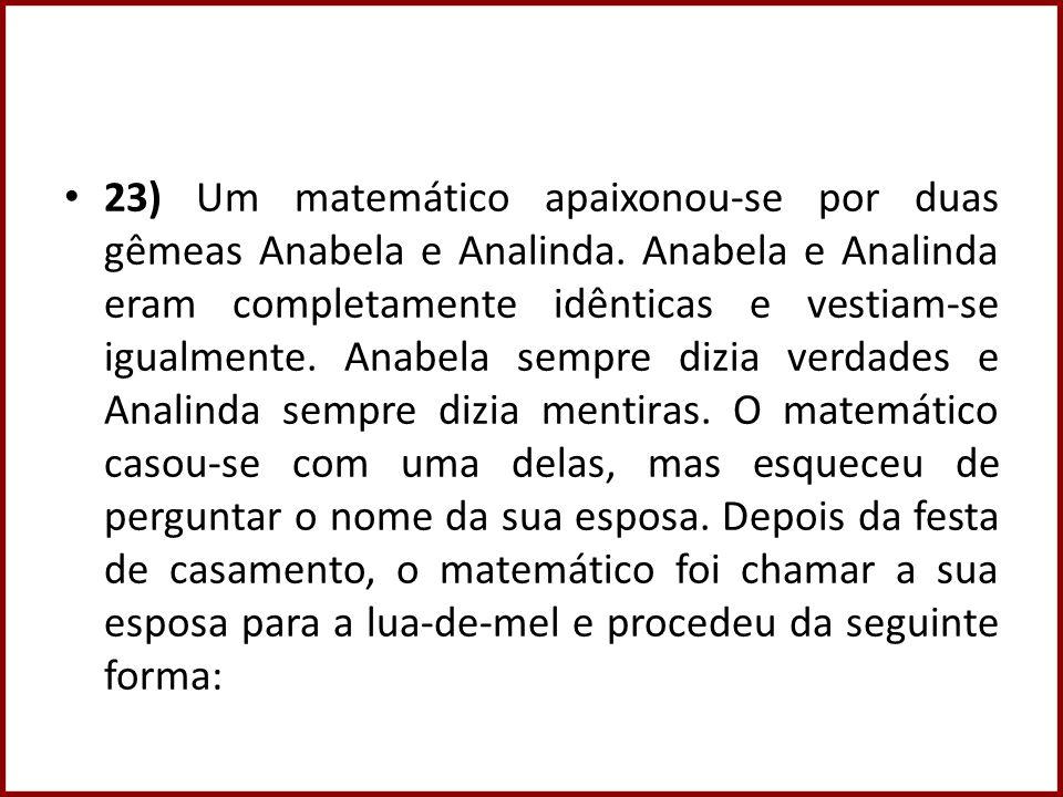 23) Um matemático apaixonou-se por duas gêmeas Anabela e Analinda. Anabela e Analinda eram completamente idênticas e vestiam-se igualmente. Anabela se