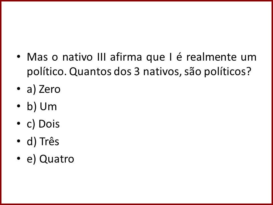 Mas o nativo III afirma que I é realmente um político. Quantos dos 3 nativos, são políticos? a) Zero b) Um c) Dois d) Três e) Quatro