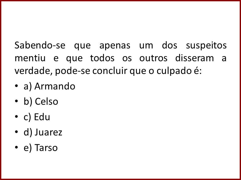 Sabendo-se que apenas um dos suspeitos mentiu e que todos os outros disseram a verdade, pode-se concluir que o culpado é: a) Armando b) Celso c) Edu d) Juarez e) Tarso