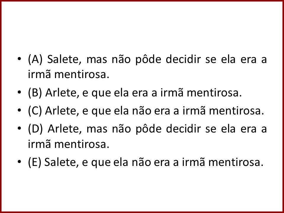 (A) Salete, mas não pôde decidir se ela era a irmã mentirosa. (B) Arlete, e que ela era a irmã mentirosa. (C) Arlete, e que ela não era a irmã mentiro
