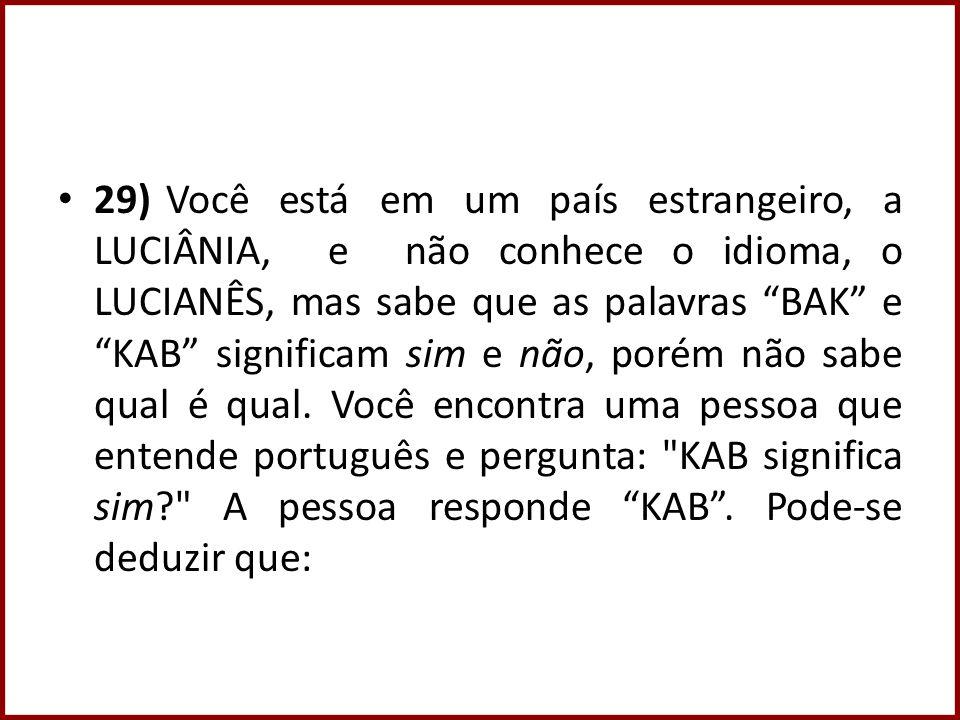 29) Você está em um país estrangeiro, a LUCIÂNIA, e não conhece o idioma, o LUCIANÊS, mas sabe que as palavras BAK e KAB significam sim e não, porém não sabe qual é qual.