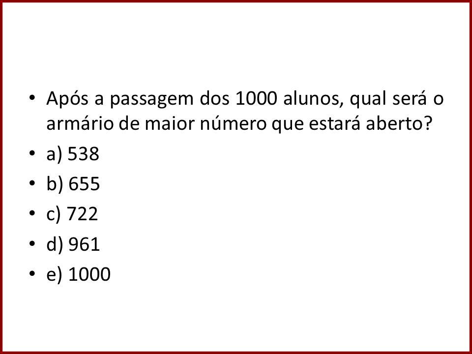 Após a passagem dos 1000 alunos, qual será o armário de maior número que estará aberto? a) 538 b) 655 c) 722 d) 961 e) 1000