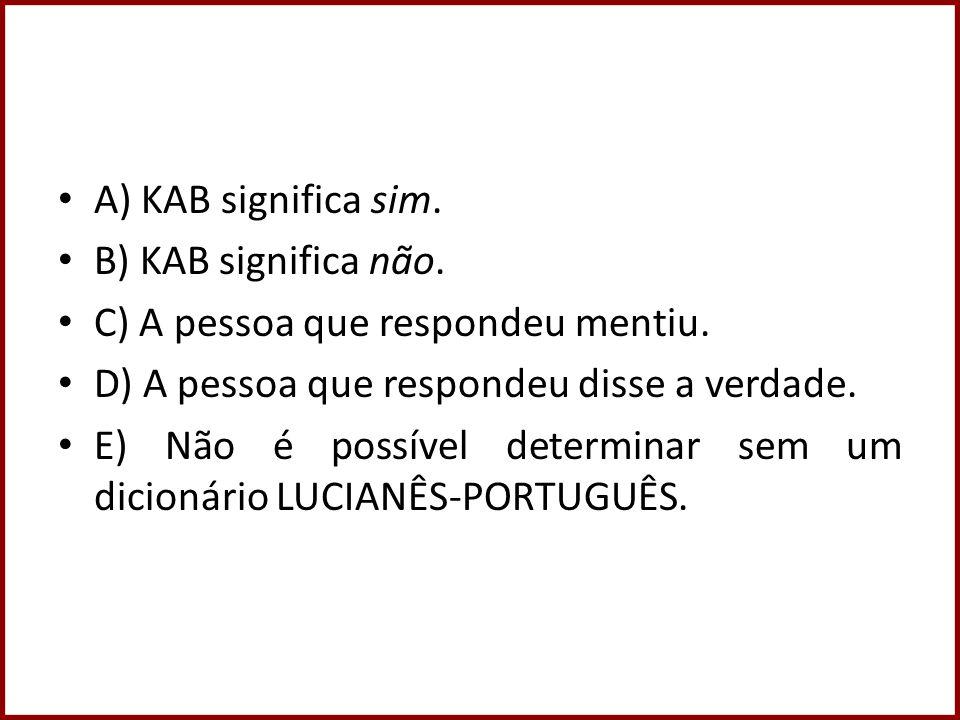 A) KAB significa sim. B) KAB significa não. C) A pessoa que respondeu mentiu. D) A pessoa que respondeu disse a verdade. E) Não é possível determinar