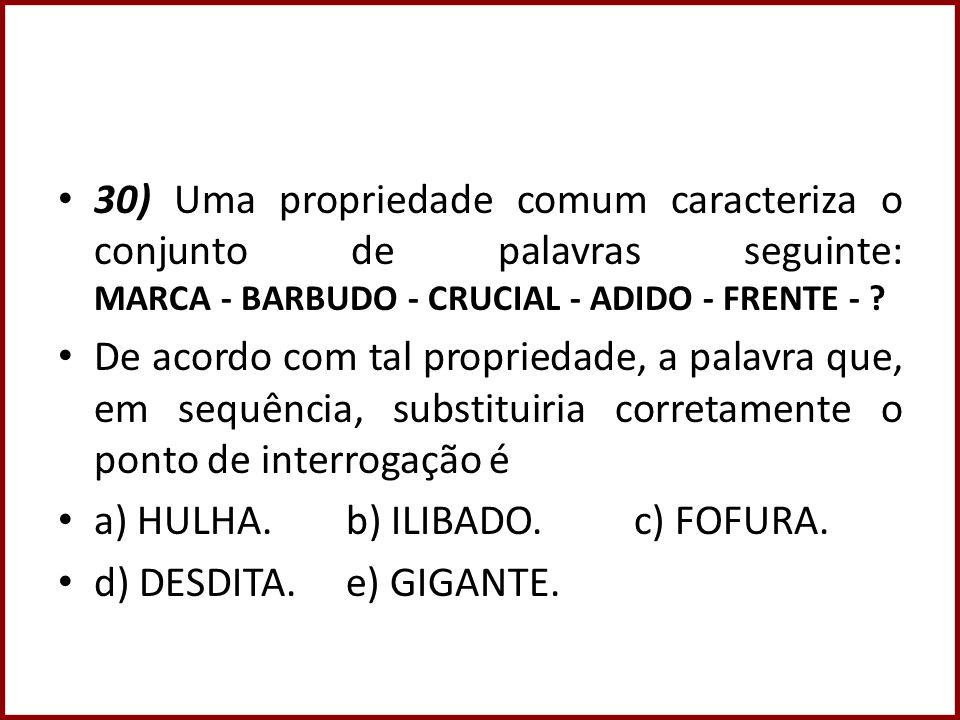 30) Uma propriedade comum caracteriza o conjunto de palavras seguinte: MARCA - BARBUDO - CRUCIAL - ADIDO - FRENTE - ? De acordo com tal propriedade, a