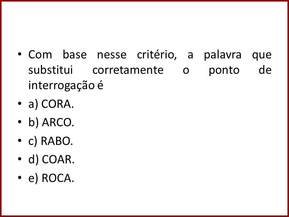Com base nesse critério, a palavra que substitui corretamente o ponto de interrogação é a) CORA. b) ARCO. c) RABO. d) COAR. e) ROCA.