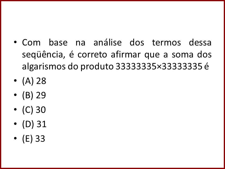 Com base na análise dos termos dessa seqüência, é correto afirmar que a soma dos algarismos do produto 33333335×33333335 é (A) 28 (B) 29 (C) 30 (D) 31