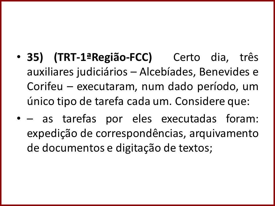 35) (TRT-1ªRegião-FCC) Certo dia, três auxiliares judiciários – Alcebíades, Benevides e Corifeu – executaram, num dado período, um único tipo de taref