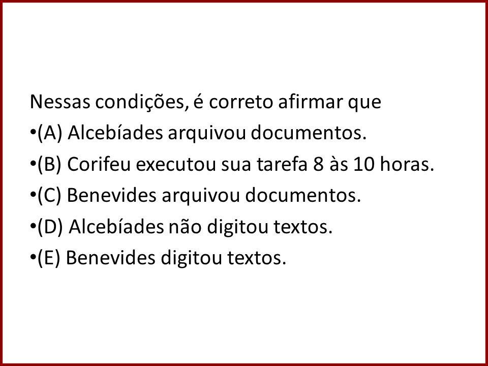 Nessas condições, é correto afirmar que (A) Alcebíades arquivou documentos. (B) Corifeu executou sua tarefa 8 às 10 horas. (C) Benevides arquivou docu