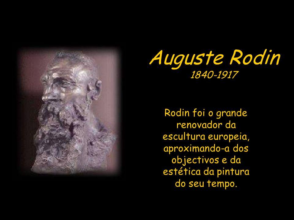 Auguste Rodin 1840-1917 Rodin foi o grande renovador da escultura europeia, aproximando-a dos objectivos e da estética da pintura do seu tempo.