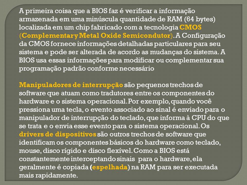 A primeira coisa que a BIOS faz é verificar a informação armazenada em uma minúscula quantidade de RAM (64 bytes) localizada em um chip fabricado com a tecnologia CMOS (Complementary Metal Oxide Semicondutor).