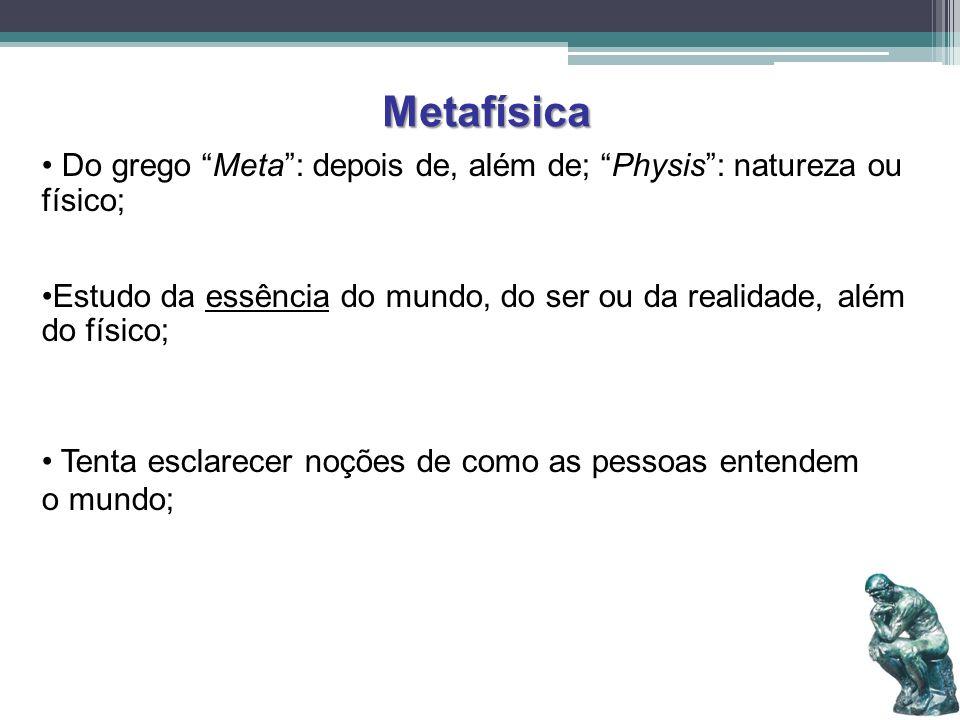 Metafísica Do grego Meta: depois de, além de; Physis: natureza ou físico; Estudo da essência do mundo, do ser ou da realidade, além do físico; Tenta e