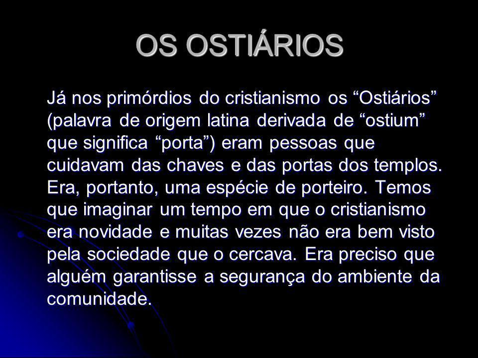 OS OSTIÁRIOS Já nos primórdios do cristianismo os Ostiários (palavra de origem latina derivada de ostium que significa porta) eram pessoas que cuidavam das chaves e das portas dos templos.