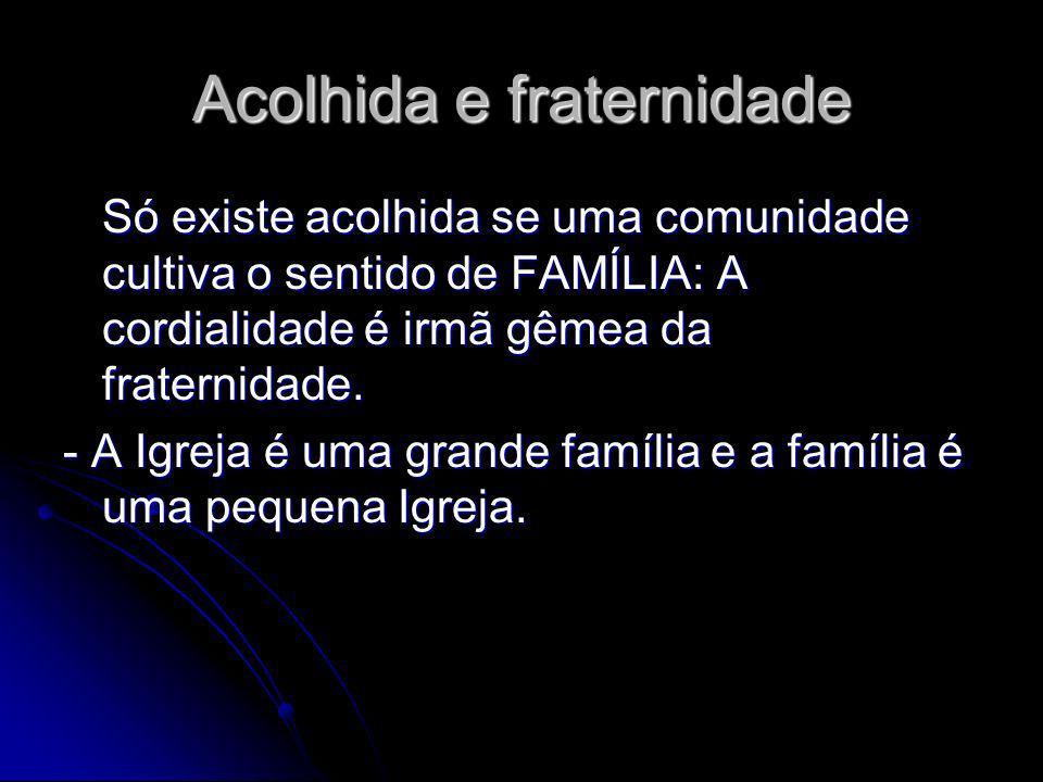Acolhida e fraternidade Só existe acolhida se uma comunidade cultiva o sentido de FAMÍLIA: A cordialidade é irmã gêmea da fraternidade.