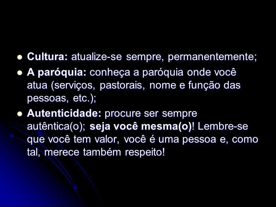Cultura: atualize-se sempre, permanentemente; Cultura: atualize-se sempre, permanentemente; A paróquia: conheça a paróquia onde você atua (serviços, pastorais, nome e função das pessoas, etc.); A paróquia: conheça a paróquia onde você atua (serviços, pastorais, nome e função das pessoas, etc.); Autenticidade: procure ser sempre autêntica(o); seja você mesma(o).