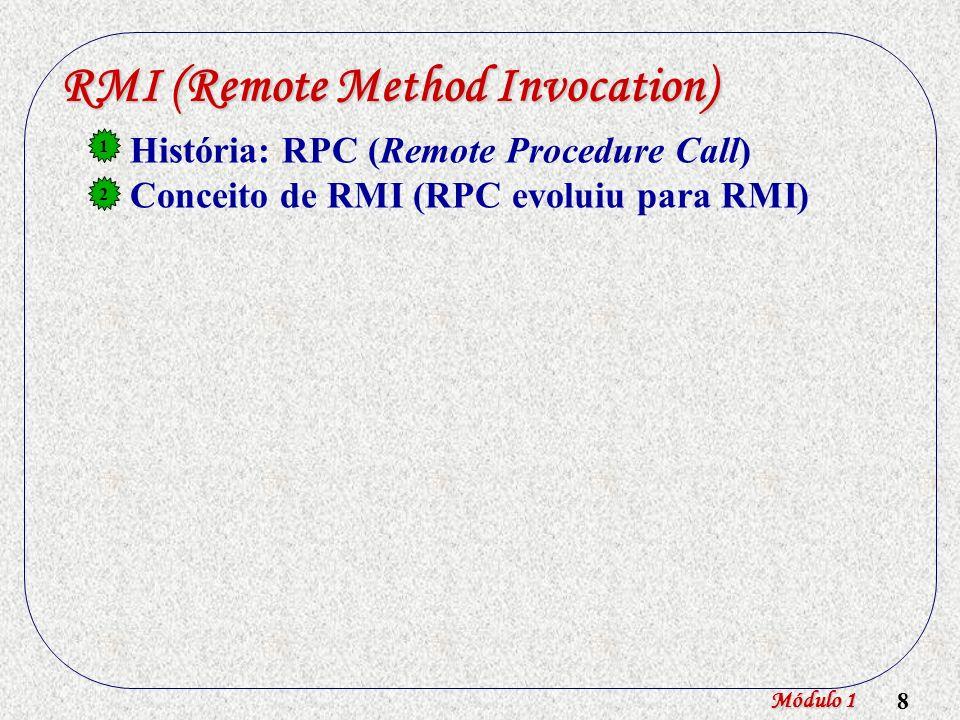 9 RMI (Remote Method Invocation) História: RPC (Remote Procedure Call) Conceito de RMI (RPC evoluiu para RMI) RMI em Java 1 2 3 Módulo 1