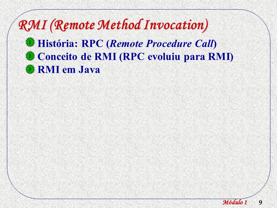 10 RMI (Remote Method Invocation) História: RPC (Remote Procedure Call) Conceito de RMI (RPC evoluiu para RMI) RMI em Java 1 2 3 JVM Objeto Remoto Objeto 2Objeto 1 Módulo 1