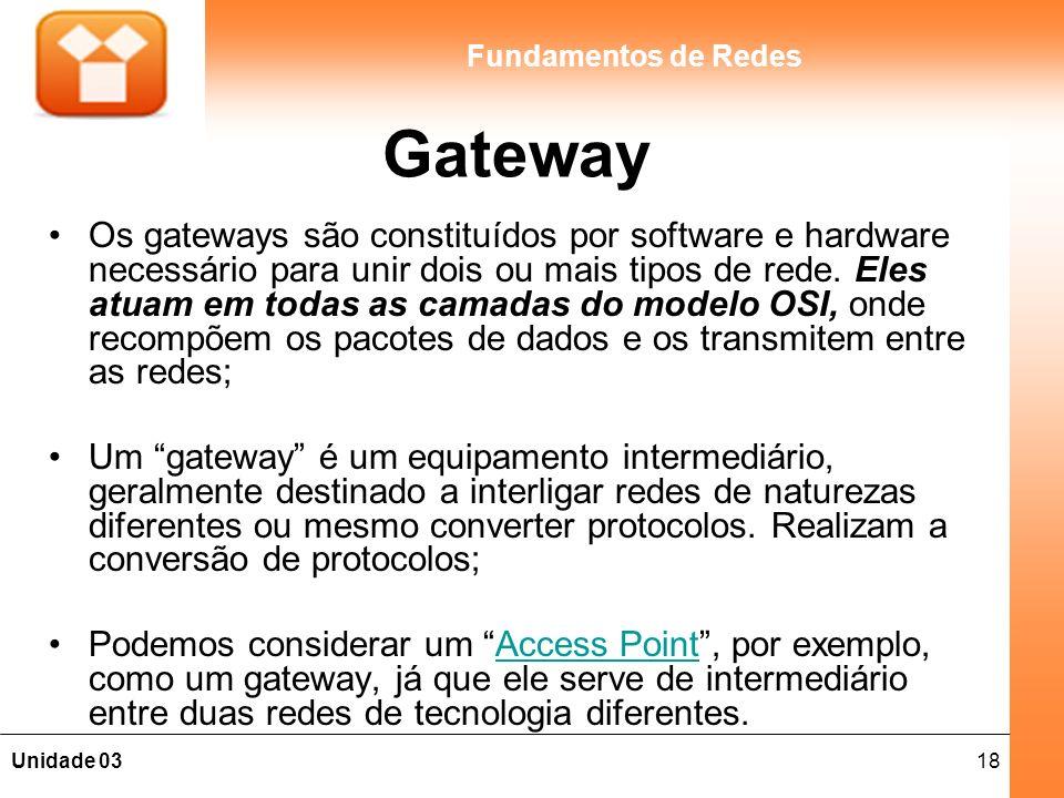 18Unidade 03 Fundamentos de Redes Gateway Os gateways são constituídos por software e hardware necessário para unir dois ou mais tipos de rede.