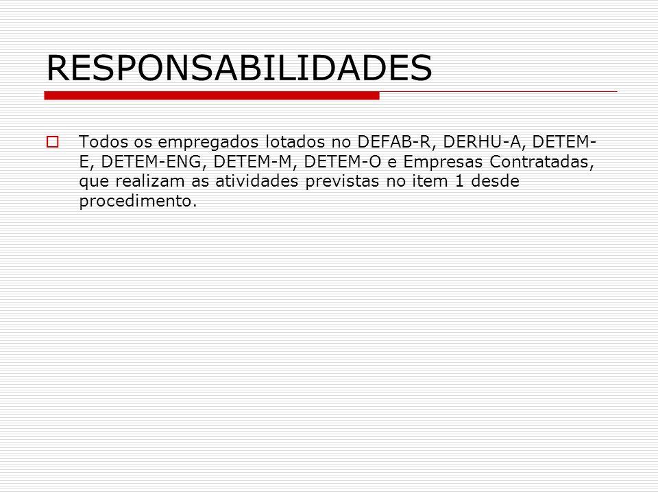 RESPONSABILIDADES Todos os empregados lotados no DEFAB-R, DERHU-A, DETEM- E, DETEM-ENG, DETEM-M, DETEM-O e Empresas Contratadas, que realizam as ativi
