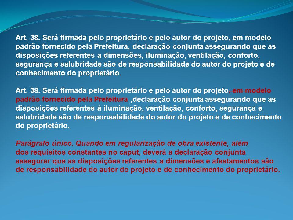 Art. 38. Será firmada pelo proprietário e pelo autor do projeto, em modelo padrão fornecido pela Prefeitura, declaração conjunta assegurando que as di