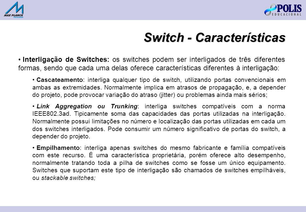 Interligação de Switches: os switches podem ser interligados de três diferentes formas, sendo que cada uma delas oferece características diferentes à interligação: Cascateamento: interliga qualquer tipo de switch, utilizando portas convencionais em ambas as extremidades.
