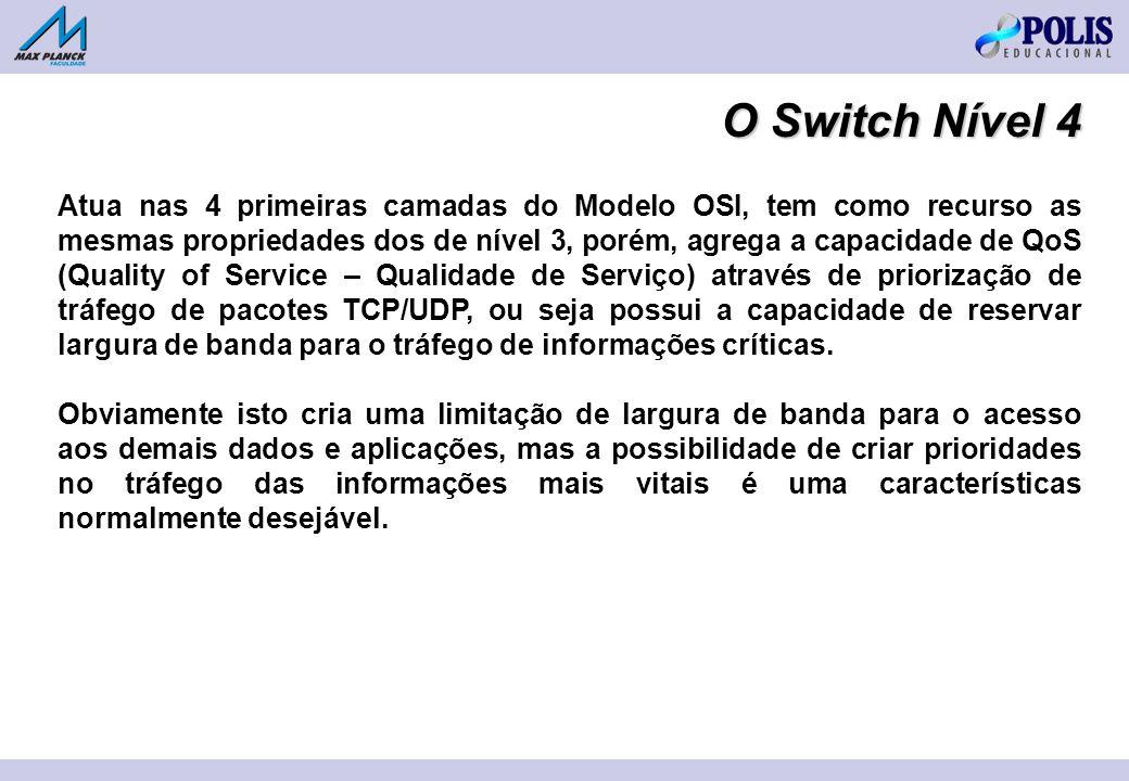 O Switch Nível 4 Atua nas 4 primeiras camadas do Modelo OSI, tem como recurso as mesmas propriedades dos de nível 3, porém, agrega a capacidade de QoS (Quality of Service – Qualidade de Serviço) através de priorização de tráfego de pacotes TCP/UDP, ou seja possui a capacidade de reservar largura de banda para o tráfego de informações críticas.