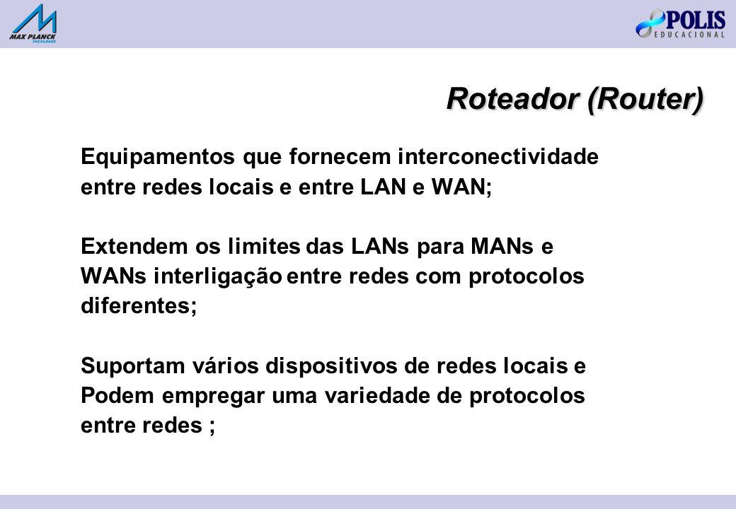 Roteador (Router) Equipamentos que fornecem interconectividade entre redes locais e entre LAN e WAN; Extendem os limites das LANs para MANs e WANs interligação entre redes com protocolos diferentes; Suportam vários dispositivos de redes locais e Podem empregar uma variedade de protocolos entre redes ;