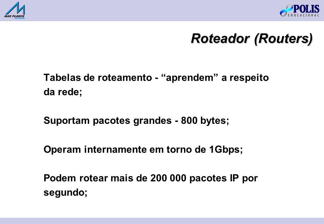 Tabelas de roteamento - aprendem a respeito da rede; Suportam pacotes grandes - 800 bytes; Operam internamente em torno de 1Gbps; Podem rotear mais de 200 000 pacotes IP por segundo; Roteador (Routers)