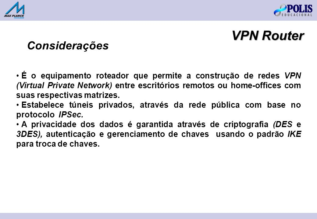 VPN Router É o equipamento roteador que permite a construção de redes VPN (Virtual Private Network) entre escritórios remotos ou home-offices com suas respectivas matrizes.