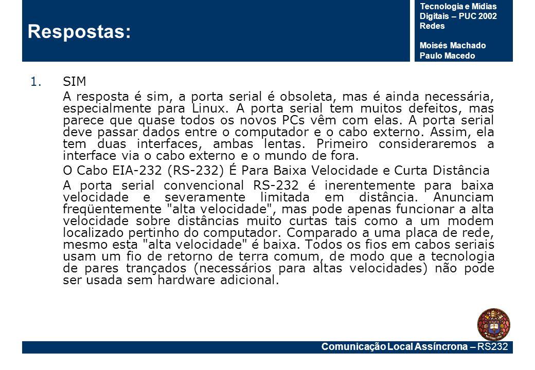 Comunicação Local Assíncrona – RS232 Tecnologia e Mídias Digitais – PUC 2002 Redes Moisés Machado Paulo Macedo Respostas: 1.SIM A resposta é sim, a po