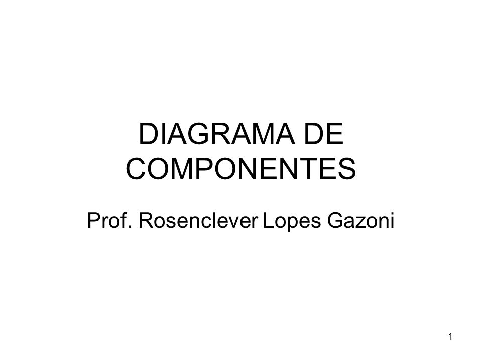 DIAGRAMA DE COMPONENTES Prof. Rosenclever Lopes Gazoni 1