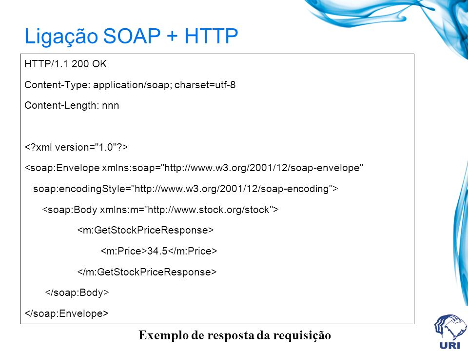 HTTP/1.1 200 OK Content-Type: application/soap; charset=utf-8 Content-Length: nnn <soap:Envelope xmlns:soap= http://www.w3.org/2001/12/soap-envelope soap:encodingStyle= http://www.w3.org/2001/12/soap-encoding > 34.5 Exemplo de resposta da requisição Ligação SOAP + HTTP