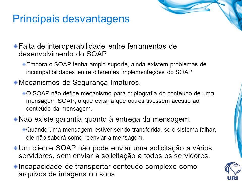 Principais desvantagens Falta de interoperabilidade entre ferramentas de desenvolvimento do SOAP. Embora o SOAP tenha amplo suporte, ainda existem pro