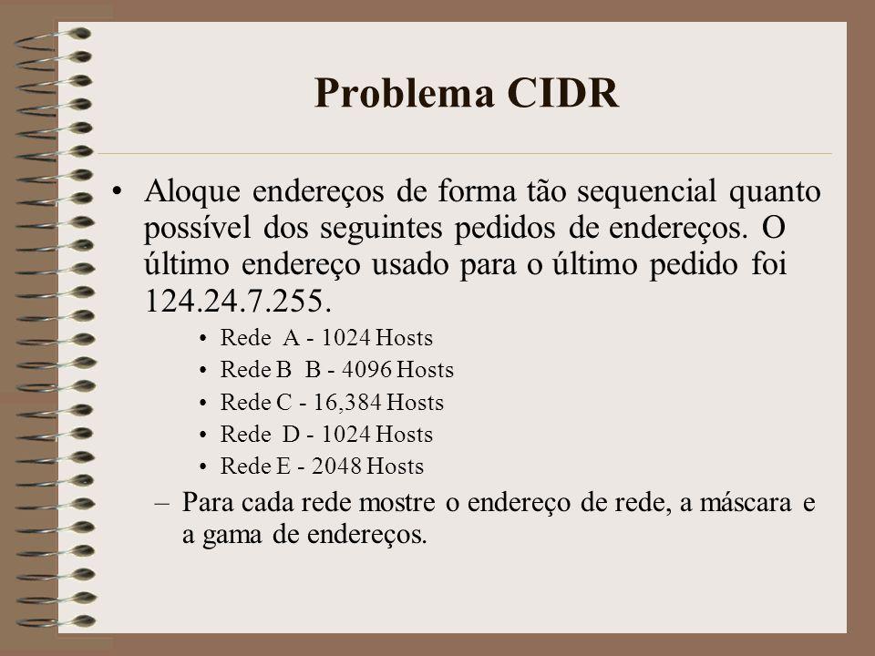 Problema CIDR Satisfaça os mesmos pedidos do problema anterior sem CIDR –Indique para cada rede o endereço de rede e como os endereços seriam alocados Compare esta solução com a anterior e diga quantos endereços eram desperdiçados (poupados).